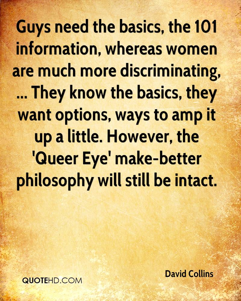 Guys need the basics, the 101 information, whereas women are much more discriminating, ... They know the basics, they want options, ways to amp it up a little. However, the 'Queer Eye' make-better philosophy will still be intact.