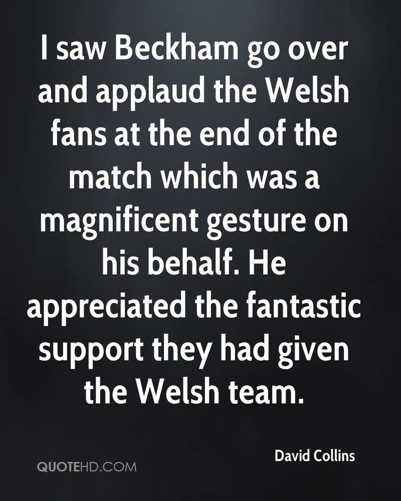 I saw Beckham go over and applaud the Welsh fans at the end of the match which was a magnificent gesture on his behalf. He appreciated the fantastic support they had given the Welsh team.