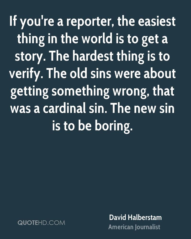 If you're a reporter, the easiest thing in the world is to get a story. The hardest thing is to verify. The old sins were about getting something wrong, that was a cardinal sin. The new sin is to be boring.