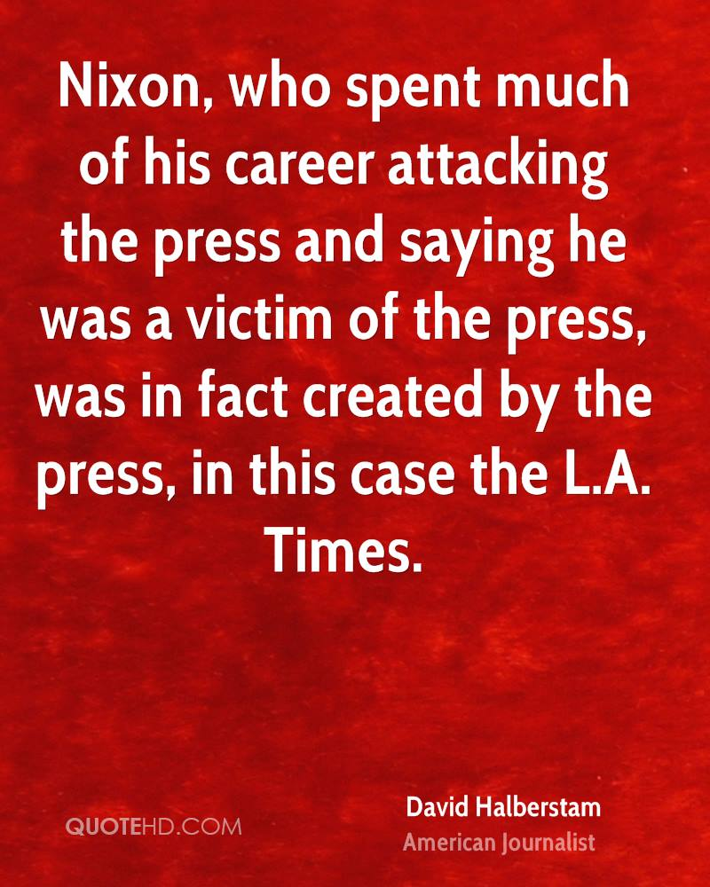Nixon, who spent much of his career attacking the press and saying he was a victim of the press, was in fact created by the press, in this case the L.A. Times.