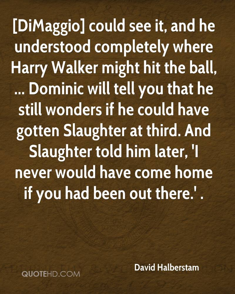 [DiMaggio] could see it, and he understood completely where Harry Walker might hit the ball, ... Dominic will tell you that he still wonders if he could have gotten Slaughter at third. And Slaughter told him later, 'I never would have come home if you had been out there.' .