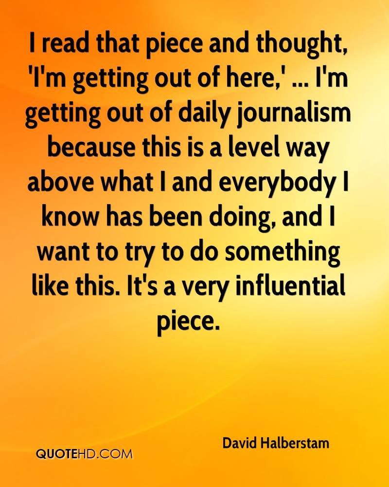 I read that piece and thought, 'I'm getting out of here,' ... I'm getting out of daily journalism because this is a level way above what I and everybody I know has been doing, and I want to try to do something like this. It's a very influential piece.