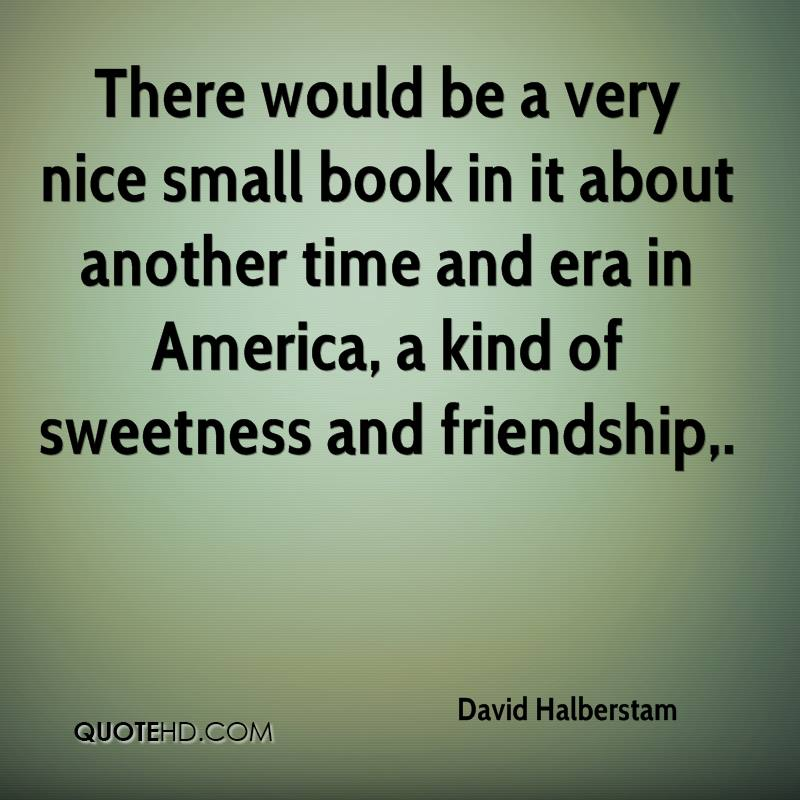 There would be a very nice small book in it about another time and era in America, a kind of sweetness and friendship.