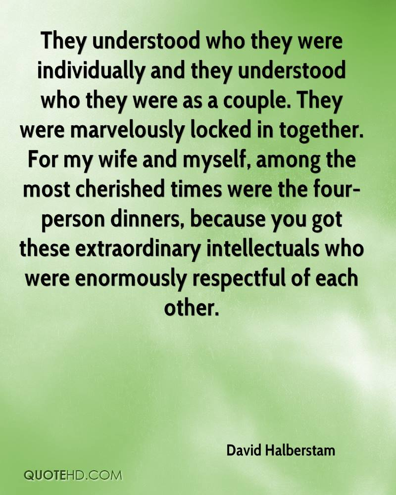 They understood who they were individually and they understood who they were as a couple. They were marvelously locked in together. For my wife and myself, among the most cherished times were the four-person dinners, because you got these extraordinary intellectuals who were enormously respectful of each other.