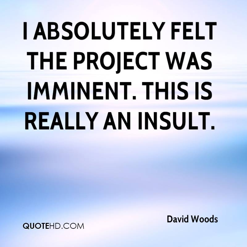 I absolutely felt the project was imminent. This is really an insult.