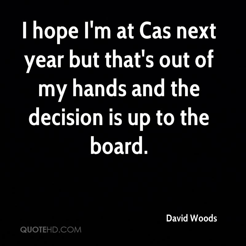 I hope I'm at Cas next year but that's out of my hands and the decision is up to the board.