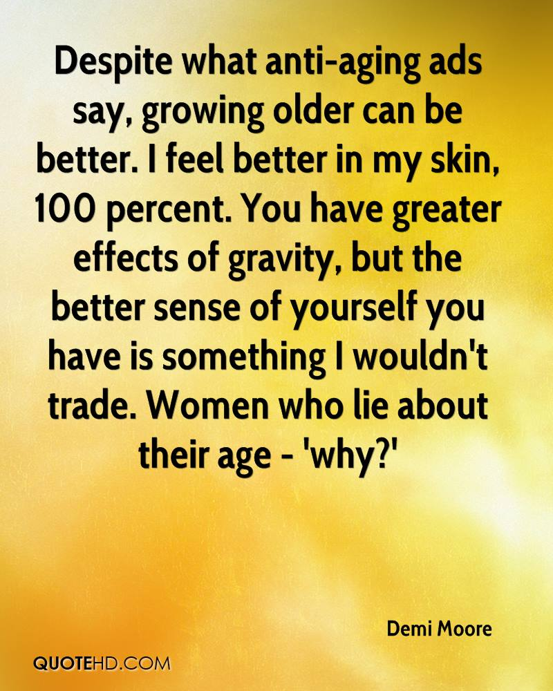 Despite what anti-aging ads say, growing older can be better. I feel better in my skin, 100 percent. You have greater effects of gravity, but the better sense of yourself you have is something I wouldn't trade. Women who lie about their age - 'why?'