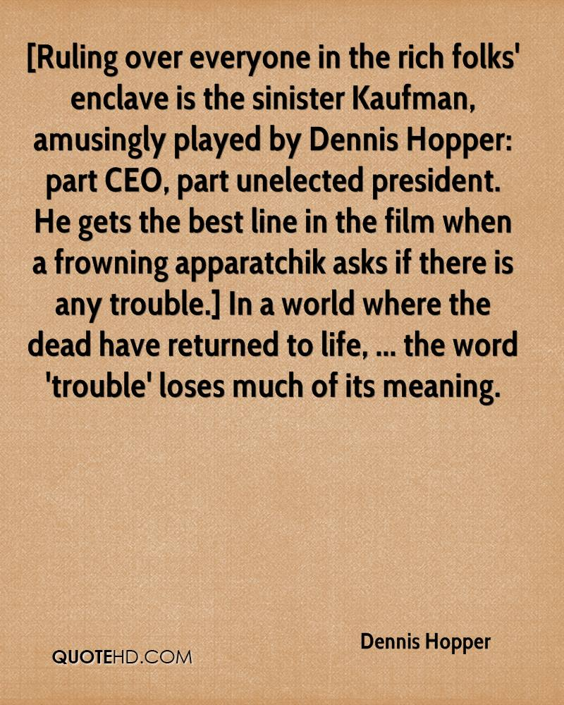 [Ruling over everyone in the rich folks' enclave is the sinister Kaufman, amusingly played by Dennis Hopper: part CEO, part unelected president. He gets the best line in the film when a frowning apparatchik asks if there is any trouble.] In a world where the dead have returned to life, ... the word 'trouble' loses much of its meaning.
