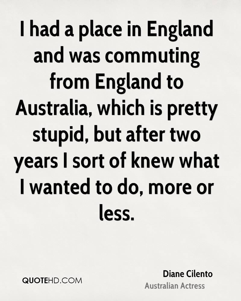 I had a place in England and was commuting from England to Australia, which is pretty stupid, but after two years I sort of knew what I wanted to do, more or less.