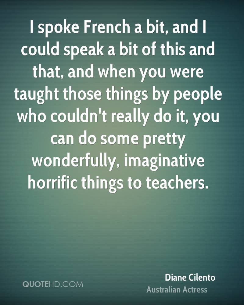 I spoke French a bit, and I could speak a bit of this and that, and when you were taught those things by people who couldn't really do it, you can do some pretty wonderfully, imaginative horrific things to teachers.