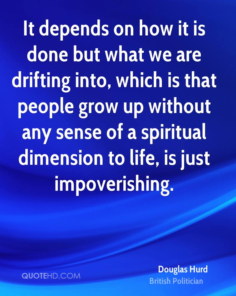 It depends on how it is done but what we are drifting into, which is that people grow up without any sense of a spiritual dimension to life, is just impoverishing.