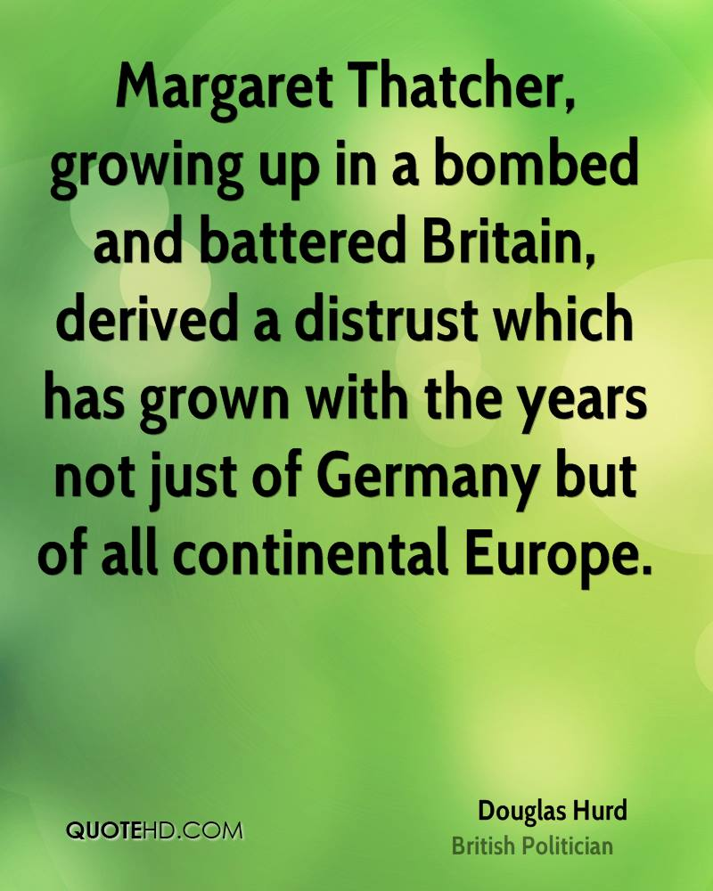 Margaret Thatcher, growing up in a bombed and battered Britain, derived a distrust which has grown with the years not just of Germany but of all continental Europe.