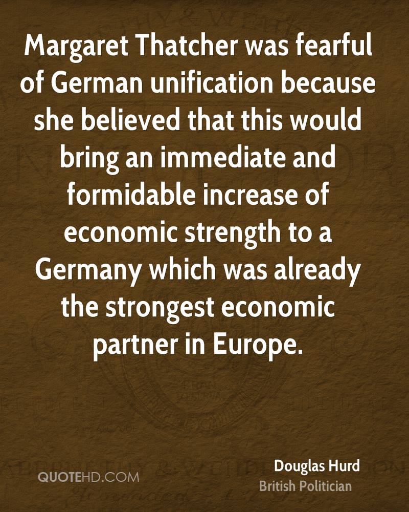 Margaret Thatcher was fearful of German unification because she believed that this would bring an immediate and formidable increase of economic strength to a Germany which was already the strongest economic partner in Europe.