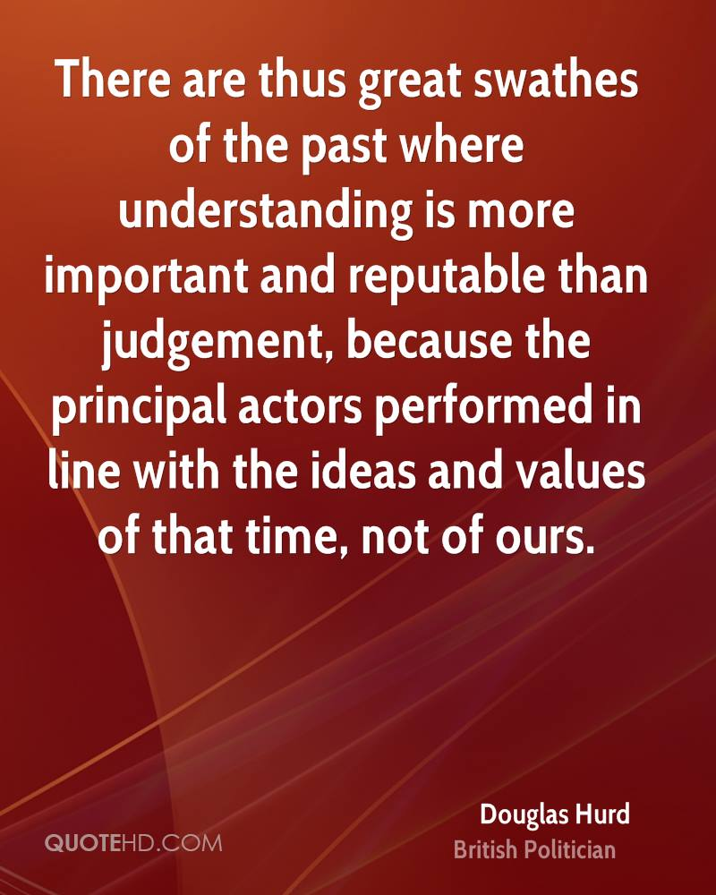 There are thus great swathes of the past where understanding is more important and reputable than judgement, because the principal actors performed in line with the ideas and values of that time, not of ours.