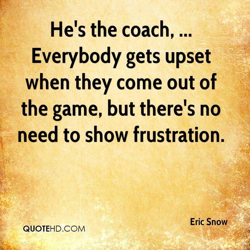 He's the coach, ... Everybody gets upset when they come out of the game, but there's no need to show frustration.
