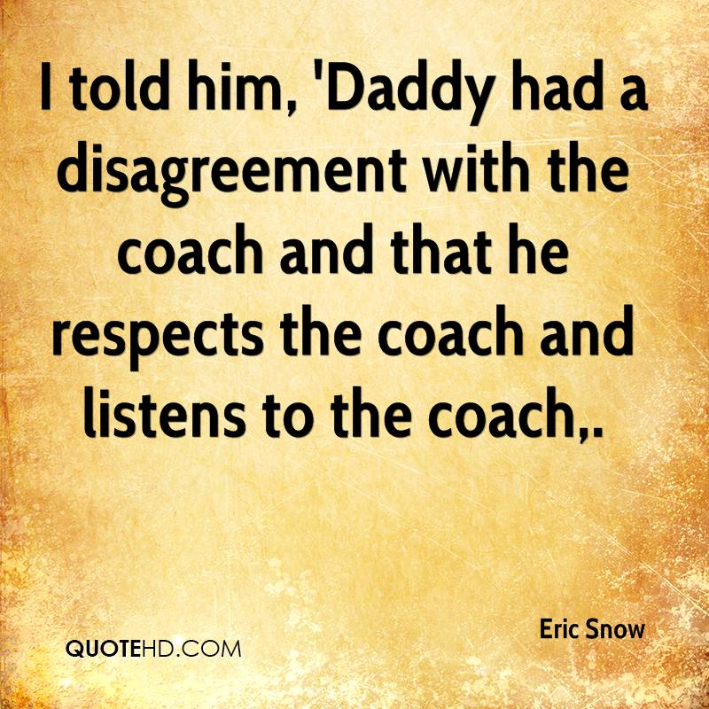 I told him, 'Daddy had a disagreement with the coach and that he respects the coach and listens to the coach.