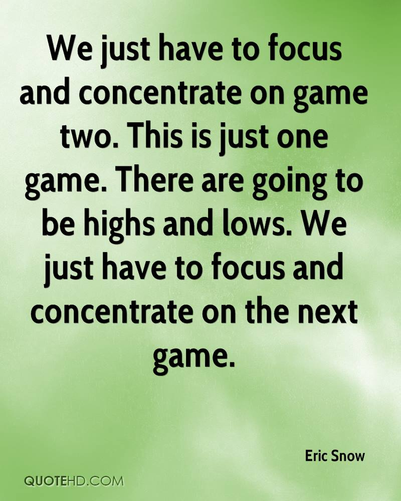 We just have to focus and concentrate on game two. This is just one game. There are going to be highs and lows. We just have to focus and concentrate on the next game.