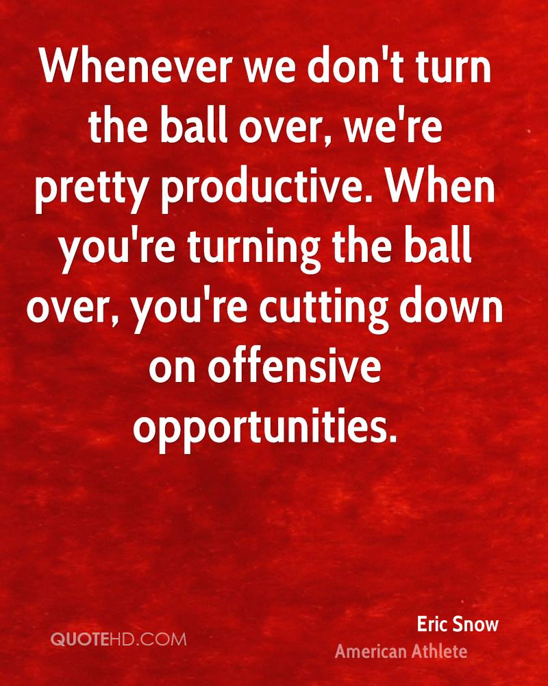 Whenever we don't turn the ball over, we're pretty productive. When you're turning the ball over, you're cutting down on offensive opportunities.