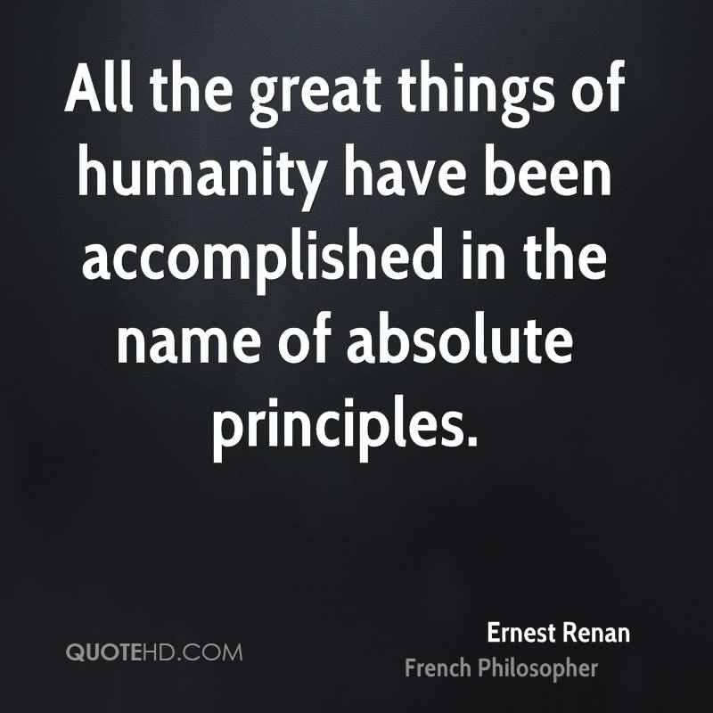 All the great things of humanity have been accomplished in the name of absolute principles.