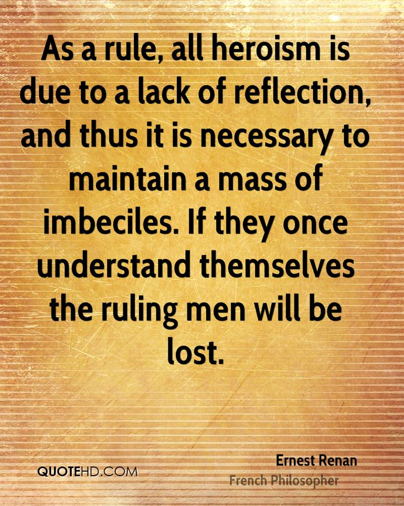 As a rule, all heroism is due to a lack of reflection, and thus it is necessary to maintain a mass of imbeciles. If they once understand themselves the ruling men will be lost.