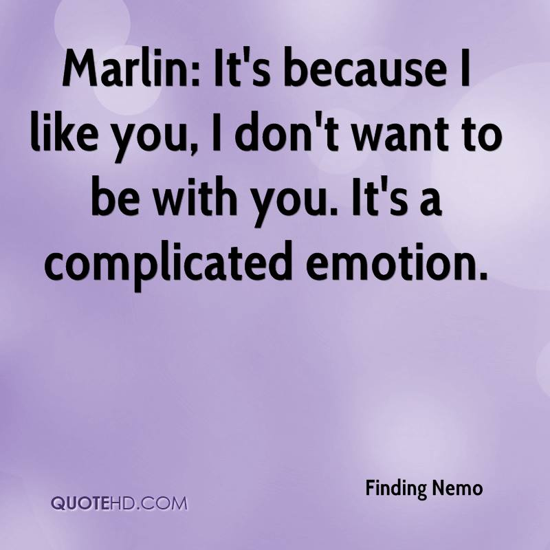 Marlin: It's because I like you, I don't want to be with you. It's a complicated emotion.