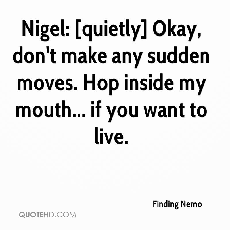 Nigel: [quietly] Okay, don't make any sudden moves. Hop inside my mouth... if you want to live.