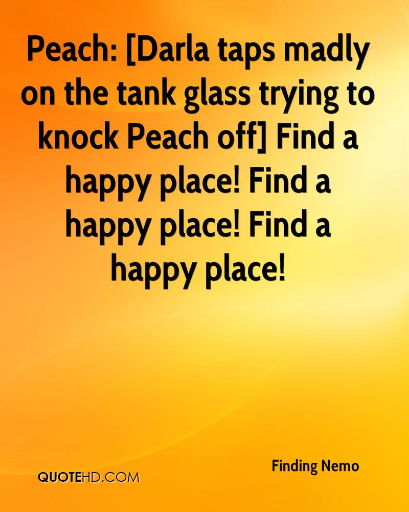 Peach: [Darla taps madly on the tank glass trying to knock Peach off] Find a happy place! Find a happy place! Find a happy place!