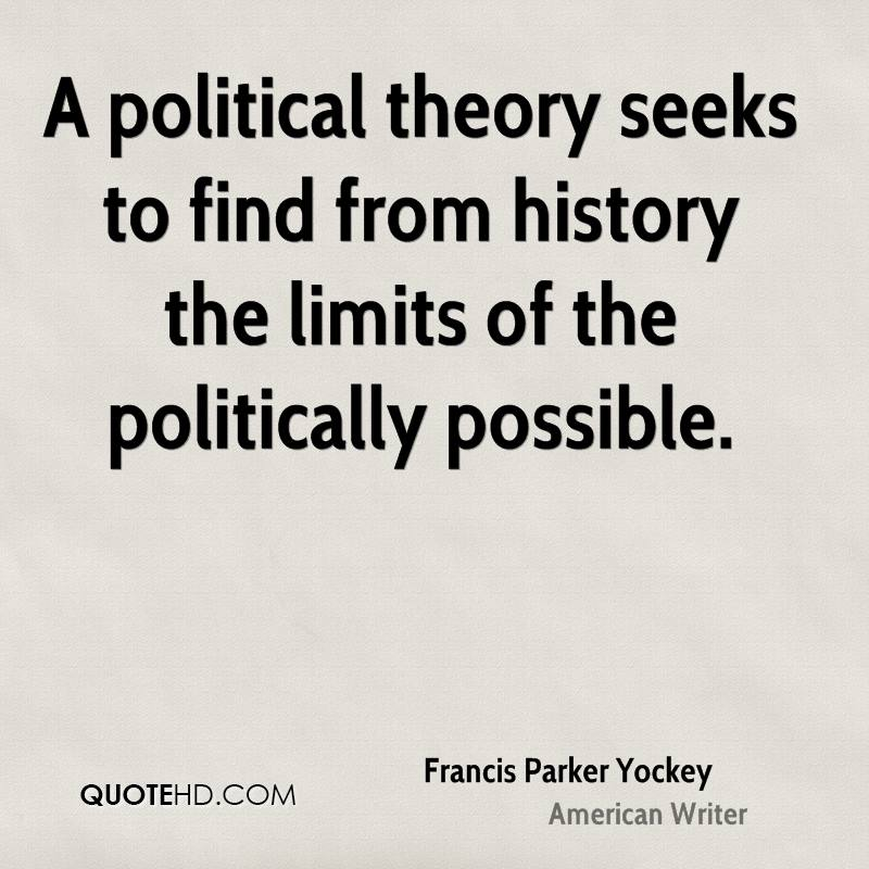 A political theory seeks to find from history the limits of the politically possible.