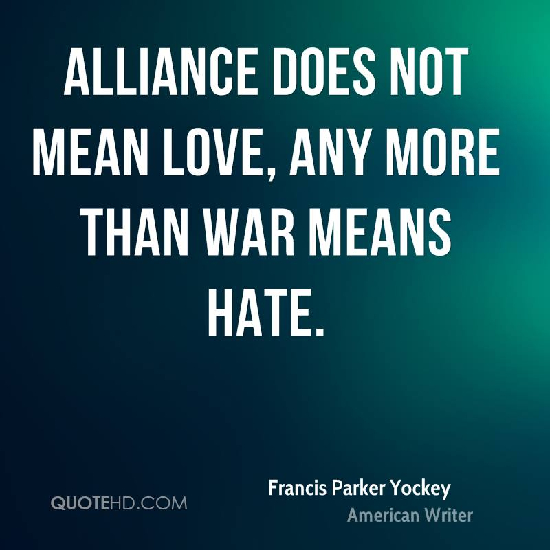Alliance does not mean love, any more than war means hate.