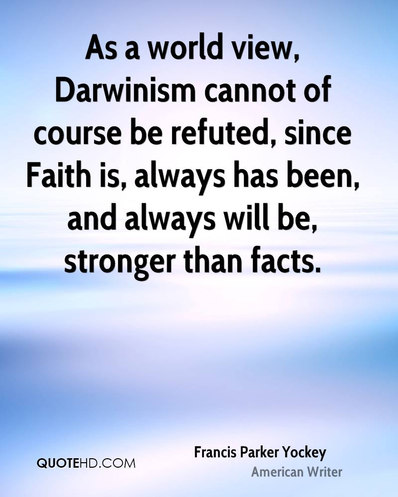 As a world view, Darwinism cannot of course be refuted, since Faith is, always has been, and always will be, stronger than facts.