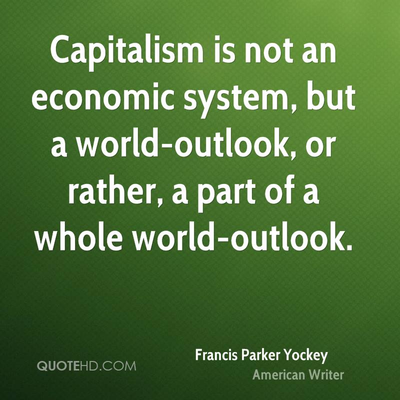 Capitalism is not an economic system, but a world-outlook, or rather, a part of a whole world-outlook.