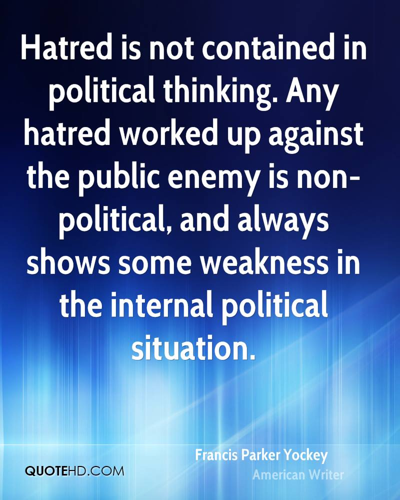 Hatred is not contained in political thinking. Any hatred worked up against the public enemy is non-political, and always shows some weakness in the internal political situation.