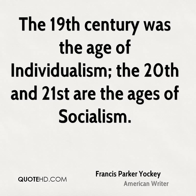 The 19th century was the age of Individualism; the 20th and 21st are the ages of Socialism.