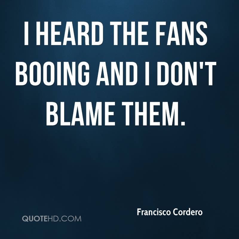 I heard the fans booing and I don't blame them.