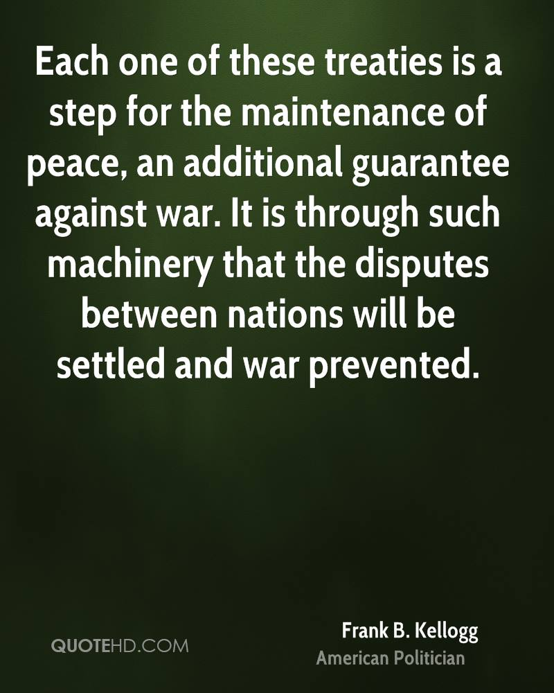 Each one of these treaties is a step for the maintenance of peace, an additional guarantee against war. It is through such machinery that the disputes between nations will be settled and war prevented.