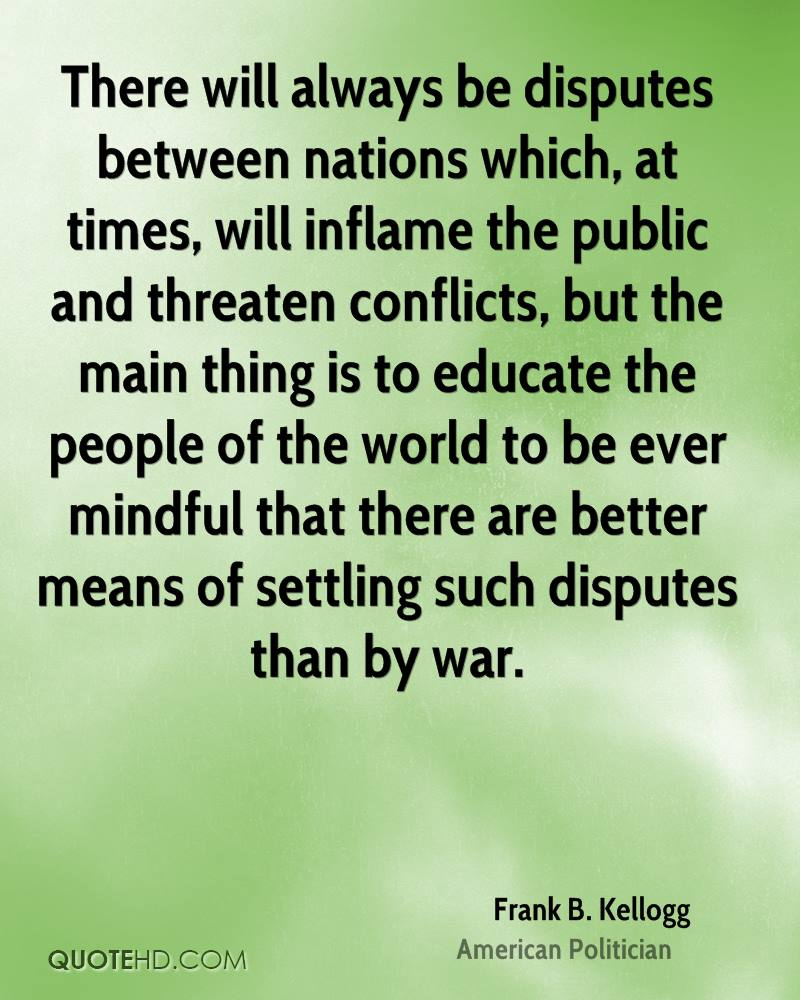 There will always be disputes between nations which, at times, will inflame the public and threaten conflicts, but the main thing is to educate the people of the world to be ever mindful that there are better means of settling such disputes than by war.