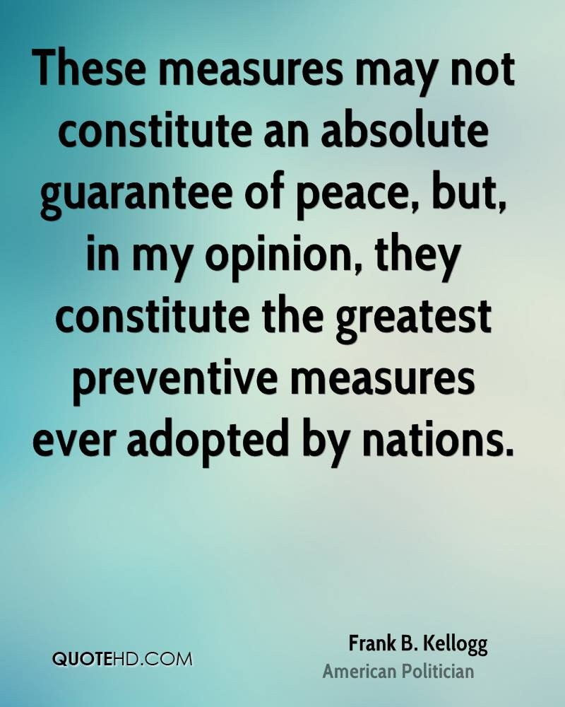These measures may not constitute an absolute guarantee of peace, but, in my opinion, they constitute the greatest preventive measures ever adopted by nations.