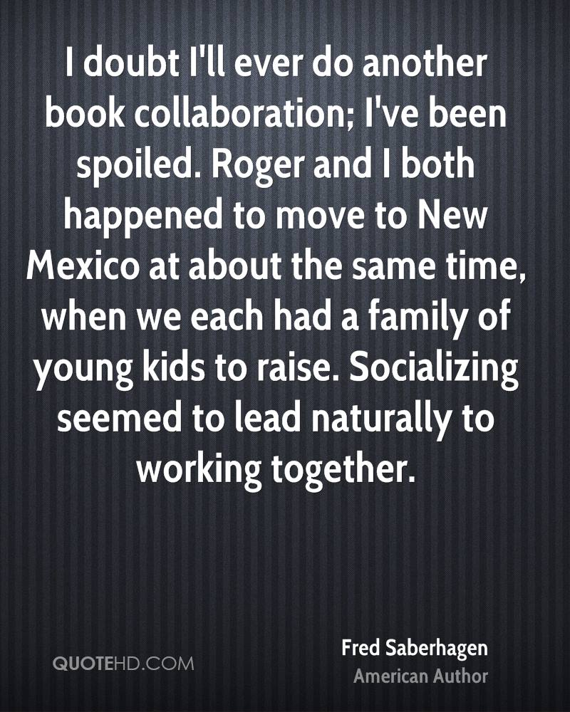 I doubt I'll ever do another book collaboration; I've been spoiled. Roger and I both happened to move to New Mexico at about the same time, when we each had a family of young kids to raise. Socializing seemed to lead naturally to working together.