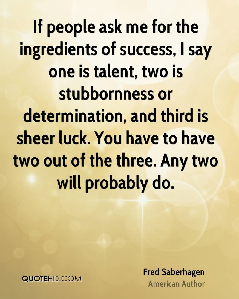If people ask me for the ingredients of success, I say one is talent, two is stubbornness or determination, and third is sheer luck. You have to have two out of the three. Any two will probably do.