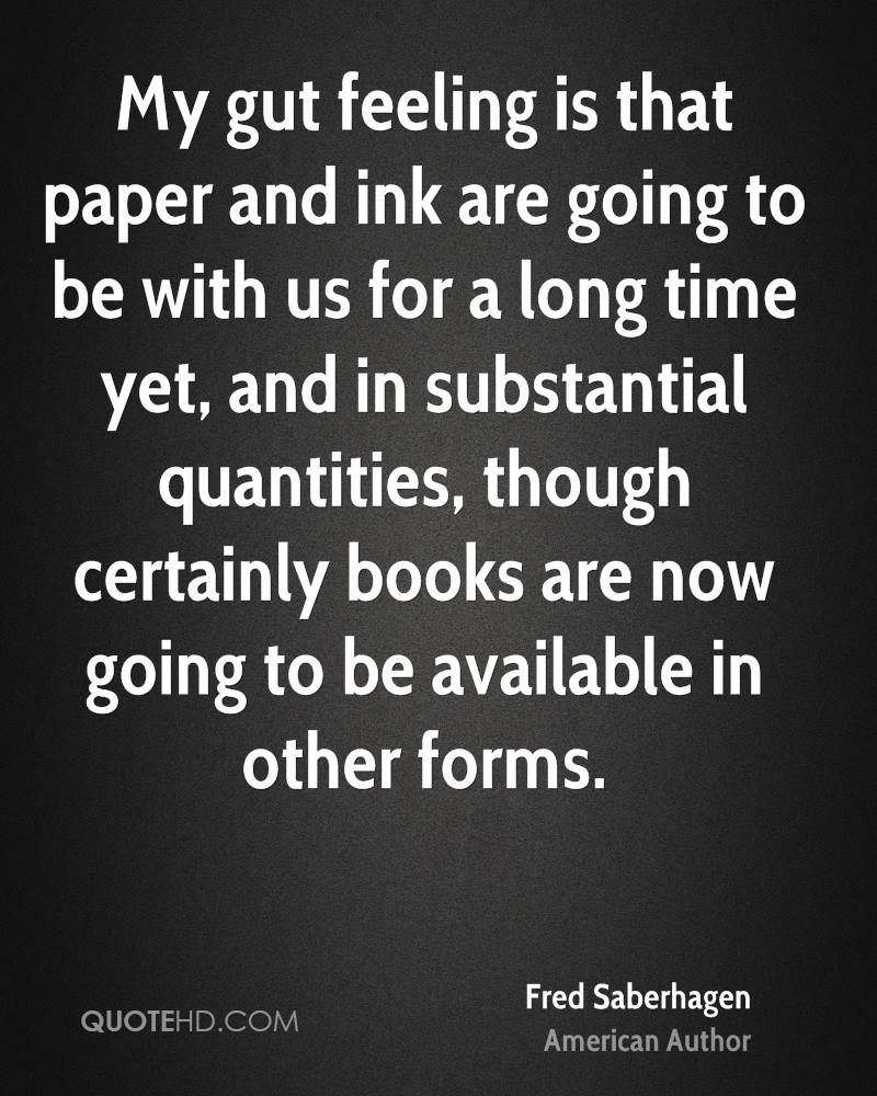 My gut feeling is that paper and ink are going to be with us for a long time yet, and in substantial quantities, though certainly books are now going to be available in other forms.