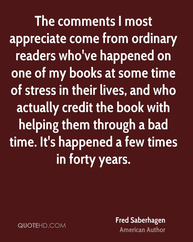 The comments I most appreciate come from ordinary readers who've happened on one of my books at some time of stress in their lives, and who actually credit the book with helping them through a bad time. It's happened a few times in forty years.