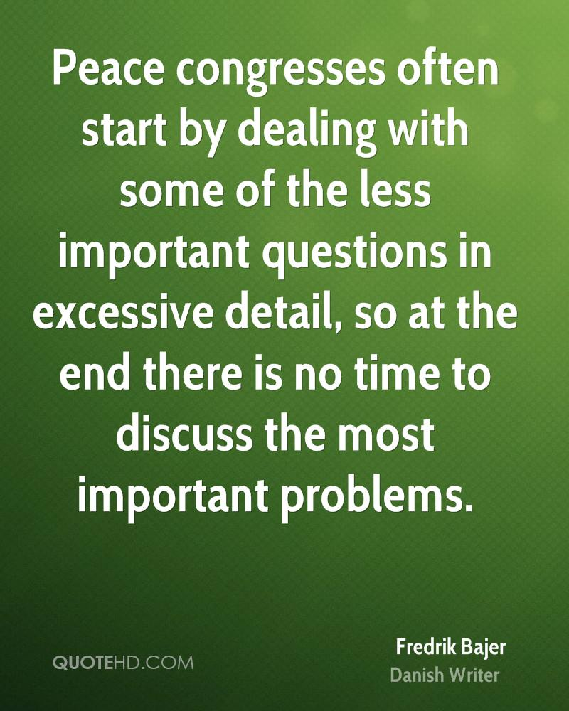 Peace congresses often start by dealing with some of the less important questions in excessive detail, so at the end there is no time to discuss the most important problems.