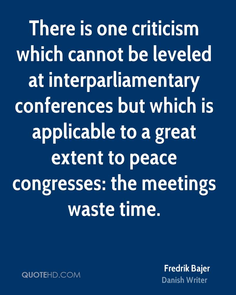 There is one criticism which cannot be leveled at interparliamentary conferences but which is applicable to a great extent to peace congresses: the meetings waste time.