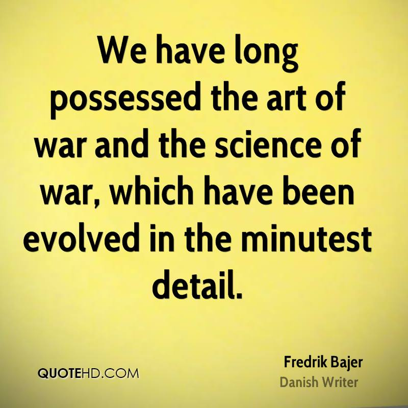 We have long possessed the art of war and the science of war, which have been evolved in the minutest detail.