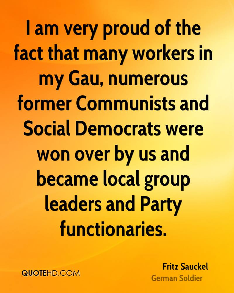 I am very proud of the fact that many workers in my Gau, numerous former Communists and Social Democrats were won over by us and became local group leaders and Party functionaries.