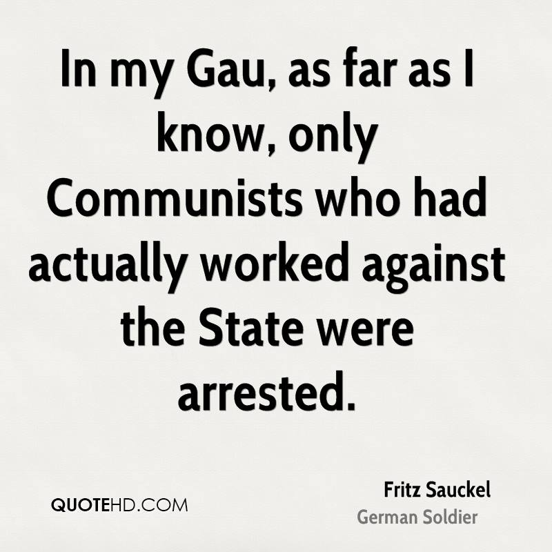 In my Gau, as far as I know, only Communists who had actually worked against the State were arrested.