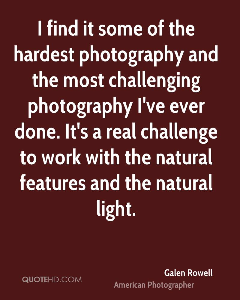 I find it some of the hardest photography and the most challenging photography I've ever done. It's a real challenge to work with the natural features and the natural light.