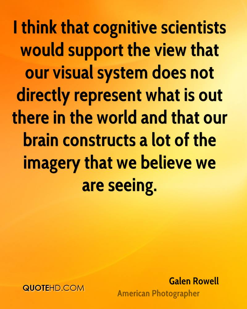 I think that cognitive scientists would support the view that our visual system does not directly represent what is out there in the world and that our brain constructs a lot of the imagery that we believe we are seeing.