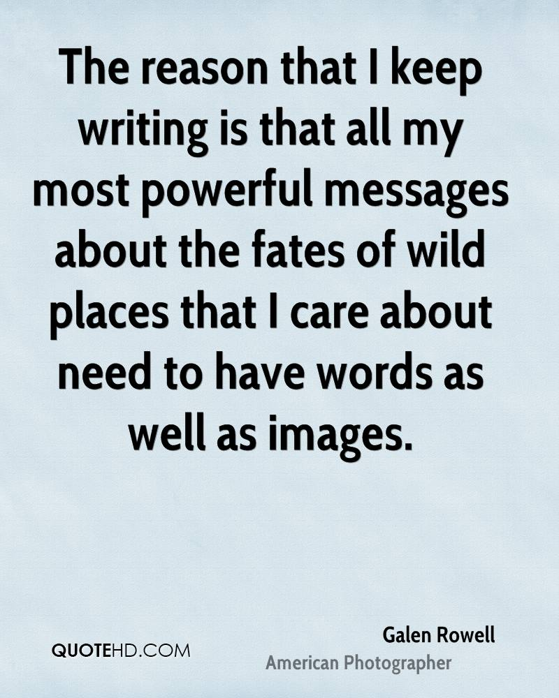 The reason that I keep writing is that all my most powerful messages about the fates of wild places that I care about need to have words as well as images.