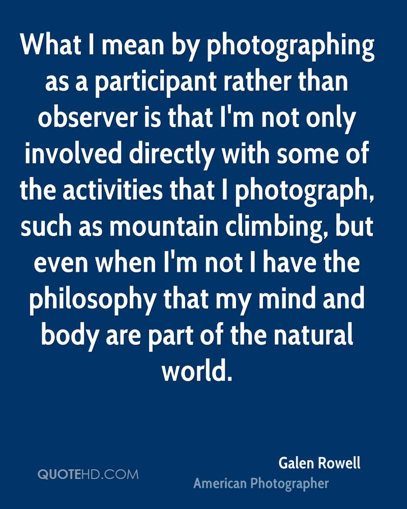 What I mean by photographing as a participant rather than observer is that I'm not only involved directly with some of the activities that I photograph, such as mountain climbing, but even when I'm not I have the philosophy that my mind and body are part of the natural world.